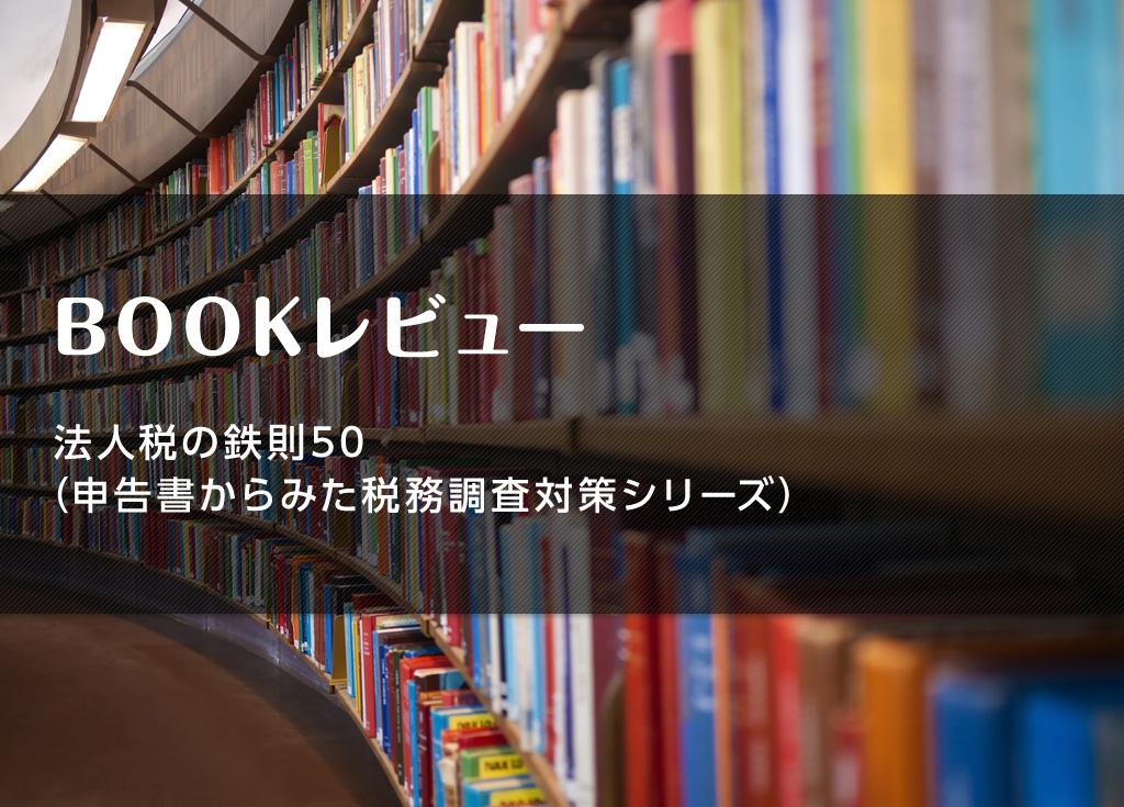 【ブックレビュー】法人税の鉄則50(申告書からみた税務調査対策シリーズ)