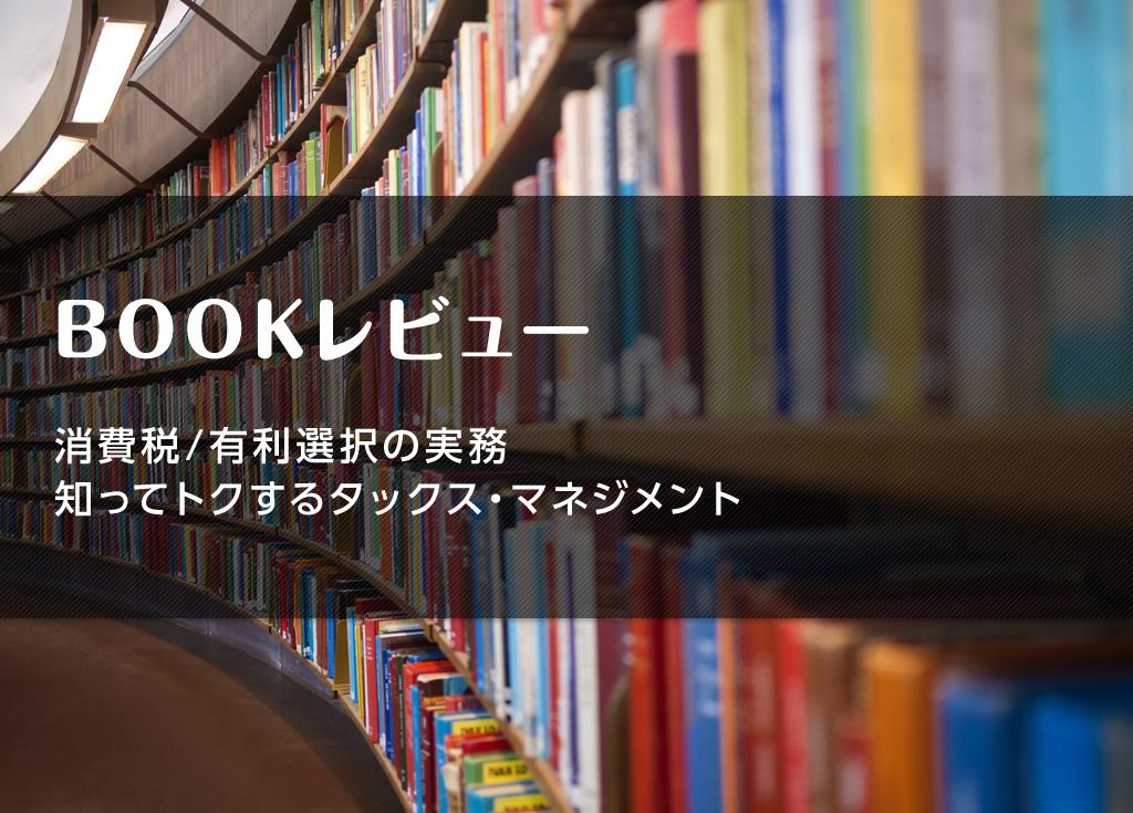 【ブックレビュー】消費税/有利選択の実務 知ってトクするタックス・マネジメント